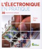 Couverture du livre « L'électronique en pratique ; 36 expériences ludiques. » de Charles Platt aux éditions Eyrolles
