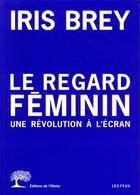 Couverture du livre « Le regard féminin ; une révolution à l'écran » de Iris Brey aux éditions Editions De L'olivier