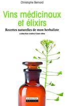 Couverture du livre « Vins médicinaux et élixirs ; recettes naturelles de mon herbaliste » de Christophe Bernard aux éditions La Source Vive