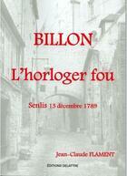 Couverture du livre « Billon, l'horloger fou ; Senlis 13 decembre 1789 » de Jean-Claude Flament aux éditions Delattre