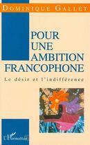 Couverture du livre « Pour une ambition francophone - le desir et l'indifference » de Dominique Gallet aux éditions L'harmattan