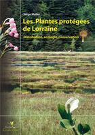 Couverture du livre « Les plantes protégées de Lorraine ; distribution, écologie, conservation » de Serge Muller aux éditions Biotope