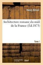 Couverture du livre « Architecture Romane Du Midi De La France. Tome 1 » de Revoil-H aux éditions Hachette Bnf