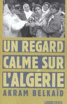 Couverture du livre « Un regard calme sur l'algerie » de Akram Belkaid aux éditions Seuil