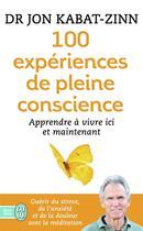 Couverture du livre « 100 expériences de pleine conscience » de Jon Kabat-Zinn aux éditions J'ai Lu