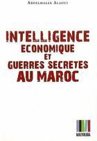 Couverture du livre « Intelligence économique et guerres secrètes au Maroc » de Abdelmalek Alaoui aux éditions Koutoubia