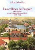 Couverture du livre « Les collines de l'espoir ; Dély-Ibrahim, premier village français en Algérie 1830-1962 » de Arlette Schneider aux éditions Hugues De Chivre