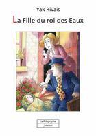 Couverture du livre « La fille du roi des Eaux » de Yak Rivais aux éditions Polygraphe