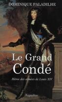 Couverture du livre « Le grand condé ; héros des armées de Louis XIV » de Dominique Paladilhe aux éditions Pygmalion