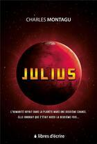 Couverture du livre « Jjulius ; l'humanité voyait dans la planète Mars une deuxième chance, elle ignorait que c'était aussi la deuxième fois... » de Montagu Charles aux éditions Libres D'ecrire