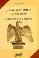 Couverture du livre « Jean-Louis de Crabbé, colonel d'Empire ; laissé pour mort à Waterloo » de Francois Hue aux éditions Le Canonnier