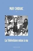 Couverture du livre « La télévision mise à nu » de May Chidiac aux éditions L'orient Des Livres