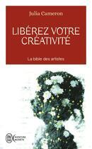 Couverture du livre « Libérez votre créativité ; osez dire oui à la vie! » de Julia Cameron aux éditions J'ai Lu