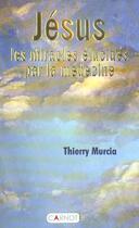 Couverture du livre « Jesus, Les Miracles Elucides Par La Medecine » de Thierry Murcia aux éditions Carnot