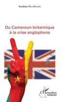 Couverture du livre « Du Cameroun britanique à la crise anglophone » de Sosthene Nga Efouba aux éditions L'harmattan