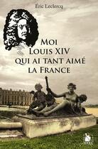 Couverture du livre « Moi Louis XIV qui ai tant aimé la France » de Eric Leclercq aux éditions Ysec