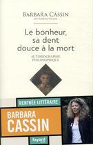 Couverture du livre « Le bonheur, sa dent douce à la mort ; autobiographie philosophique » de Barbara Cassin aux éditions Fayard