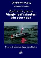 Couverture du livre « Quarante jours, vingt-neuf minutes, dix secondes ; course transatlantique en solitaire » de Christophe Dupuy aux éditions Auteurs D'aujourd'hui
