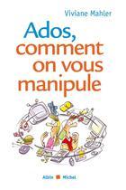 Couverture du livre « Ados, comment on vous manipule » de Viviane Mahler aux éditions Albin Michel