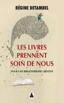 Couverture du livre « Les livres prennent soin de nous ; pour une bibliothérapie créative » de Regine Detambel aux éditions Actes Sud