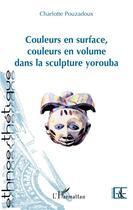 Couverture du livre « Couleurs en surface, couleurs en volume dans la sculpture yorouba » de Charlotte Pouzadoux aux éditions L'harmattan