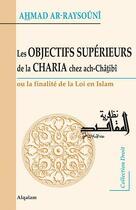 Couverture du livre « Les objectifs supérieurs de la Charia chez ach-Châtibî ; ou la finalité de la loi en Islam » de Ahmad Ar-Raysouni aux éditions Al Qalam