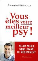Couverture du livre « Vous êtes votre meilleur psy ! aller mieux sans divan ni médicament » de Antoine Pelissolo aux éditions Flammarion