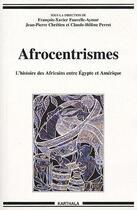 Couverture du livre « Afrocentrismes ; l'histoire des africains entre Egypte et Amérique » de Francois-Xavier Fauvelle-Aymar et Jean-Pierre Chretien et Claude-Helene Perrot aux éditions Karthala