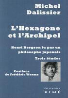 Couverture du livre « L'hexagone et l'archipel ; Henri Bergson lu par un philosophe japonais ; trois études » de Michel Dalissier aux éditions Kime