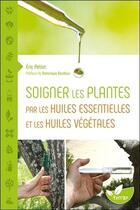 Couverture du livre « Soigner les plantes par les huiles essentielles et les huiles végétales ; une histoire naturelle » de Eric Petiot aux éditions De Terran