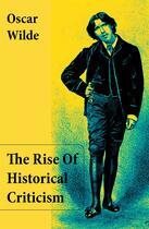 Couverture du livre « The Rise Of Historical Criticism (Unabridged) » de Oscar Wilde aux éditions E-artnow