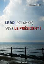 Couverture du livre « Le Roi est mort, vive le Président ! » de Alain Andre aux éditions Libres D'ecrire