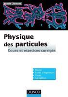 Couverture du livre « Physique des particules ; cours et exercices corrigés » de Benoit Clement aux éditions Dunod