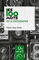 Couverture du livre « Les 100 mots de la photographie » de Pierre-Jean Amar aux éditions Que Sais-je ?