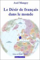 Couverture du livre « Le désir de français dans le monde » de Axel Maugey aux éditions Vaillant Editions