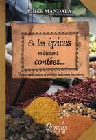 Couverture du livre « Si les épices m'étaient contées ; vertus médicinales et recettes inventives » de Patrick Mandala aux éditions Dangles