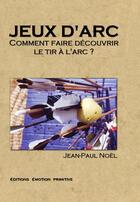 Couverture du livre « Jeux d'arc ; comment faire découvrir le tir à l'arc » de Jean-Paul Noel aux éditions Emotion Primitive