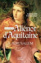 Couverture du livre « La saga Aliénor d'Aquitaine t. 3 ; à Jérusalem » de Amaury Venault aux éditions Geste
