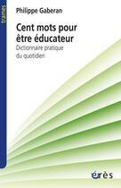 Couverture du livre « Cent mots pour être éducateur ; dictionnaire pratique du quotidien » de Philippe Gaberan aux éditions Eres
