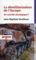 Couverture du livre « La démilitarisation de l'Europe ; un suicide stratégique ? » de Jean-Baptiste Vouilloux aux éditions Argos