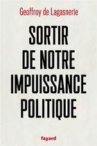 Couverture du livre « Sortir de notre impuissance politique » de Geoffroy De Lagasnerie aux éditions Fayard