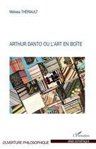 Couverture du livre « Arthur Danto ou l'art en boîte » de Melissa Theriault aux éditions L'harmattan