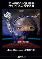 Couverture du livre « Chroniques d'un avatar t.1 ; life tower.com » de Jean Benjamin Jouteur aux éditions Jean-benjamin Jouteur