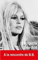 Couverture du livre « Brigitte Bardot ; à la rencontre de B.B. » de Oriane Oringer aux éditions Exclusif