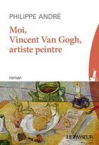 Couverture du livre « Moi, Vincent Van Gogh, artiste peintre » de Andre Philippe aux éditions Le Passeur