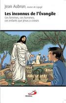 Couverture du livre « Les inconnus de l'Evangile ; ces femmes, ces hommes, ces enfants que Jésus a croisés » de Jean Aubrun aux éditions Mediaspaul