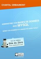 Couverture du livre « Administrez vos bases de données avec MySQL ; gérez vos données n'a jamais été aussi facile ! » de Chantal Gribaumont aux éditions Openclassrooms