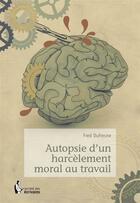 Couverture du livre « Autopsie d'un harcèlement moral au travail » de Fred Dufresne aux éditions Societe Des Ecrivains