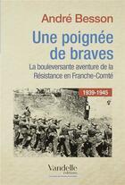 Couverture du livre « Une poignée de braves ; la bouleversante aventure de la résistance en Franche-Comté ; 1939-1945 » de Andre Besson aux éditions Emmanuel Vandelle
