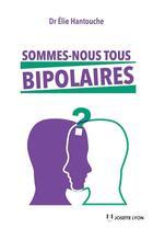Couverture du livre « Sommes-nous tous bipolaires » de Elie Hantouche aux éditions Josette Lyon